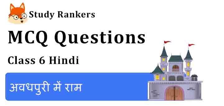 MCQ Questions for Class 6 Hindi Chapter 1 अवधपुरी में राम Bal Ram Katha