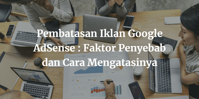 Pembatasan Iklan Google AdSense : Faktor Penyebab dan Cara Mengatasinya