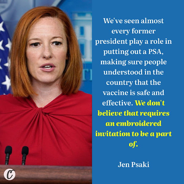 We've seen almost every former president play a role in putting out a PSA, making sure people understood in the country that the vaccine is safe and effective. We don't believe that requires an embroidered invitation to be a part of. — White House press secretary Jen Psaki