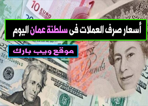 أسعار صرف العملات فى سلطنة عُمان اليوم الجمعة 15/1/2021 مقابل الدولار واليورو والجنيه الإسترلينى