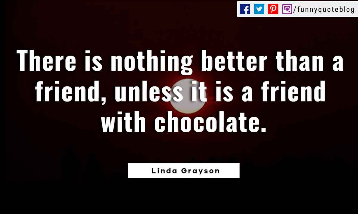 There is nothing better than a friend, unless it is a friend with chocolate. ― Linda Grayson Quote