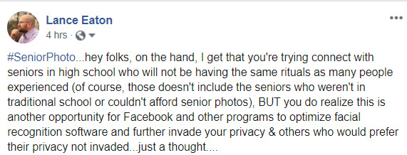 "A facebook post by Lance that says ""#SeniorPhoto...hey folks, on the hand, I get that you're trying connect with seniors in high school who will not be having the same rituals as many people experienced (of course, those doesn't include the seniors who weren't in traditional school or couldn't afford senior photos), BUT you do realize this is another opportunity for Facebook and other programs to optimize facial recognition software and further invade your privacy & others who would prefer their privacy not invaded...just a thought...."""