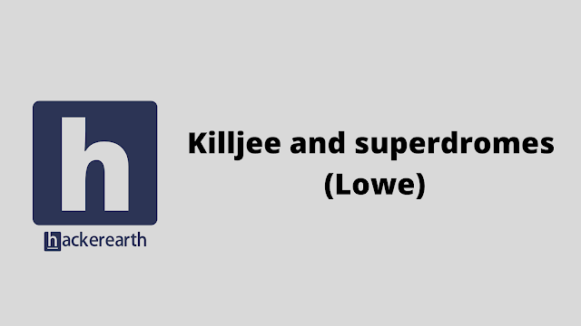 HackerEarth Killjee and superdromes (Lowe) problem solution
