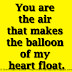 You are the air that makes the balloon of my heart float.
