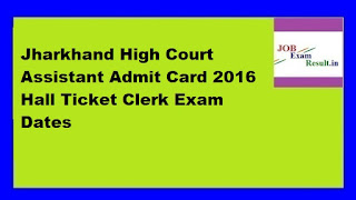 Jharkhand High Court Assistant Admit Card 2016 Hall Ticket Clerk Exam Dates