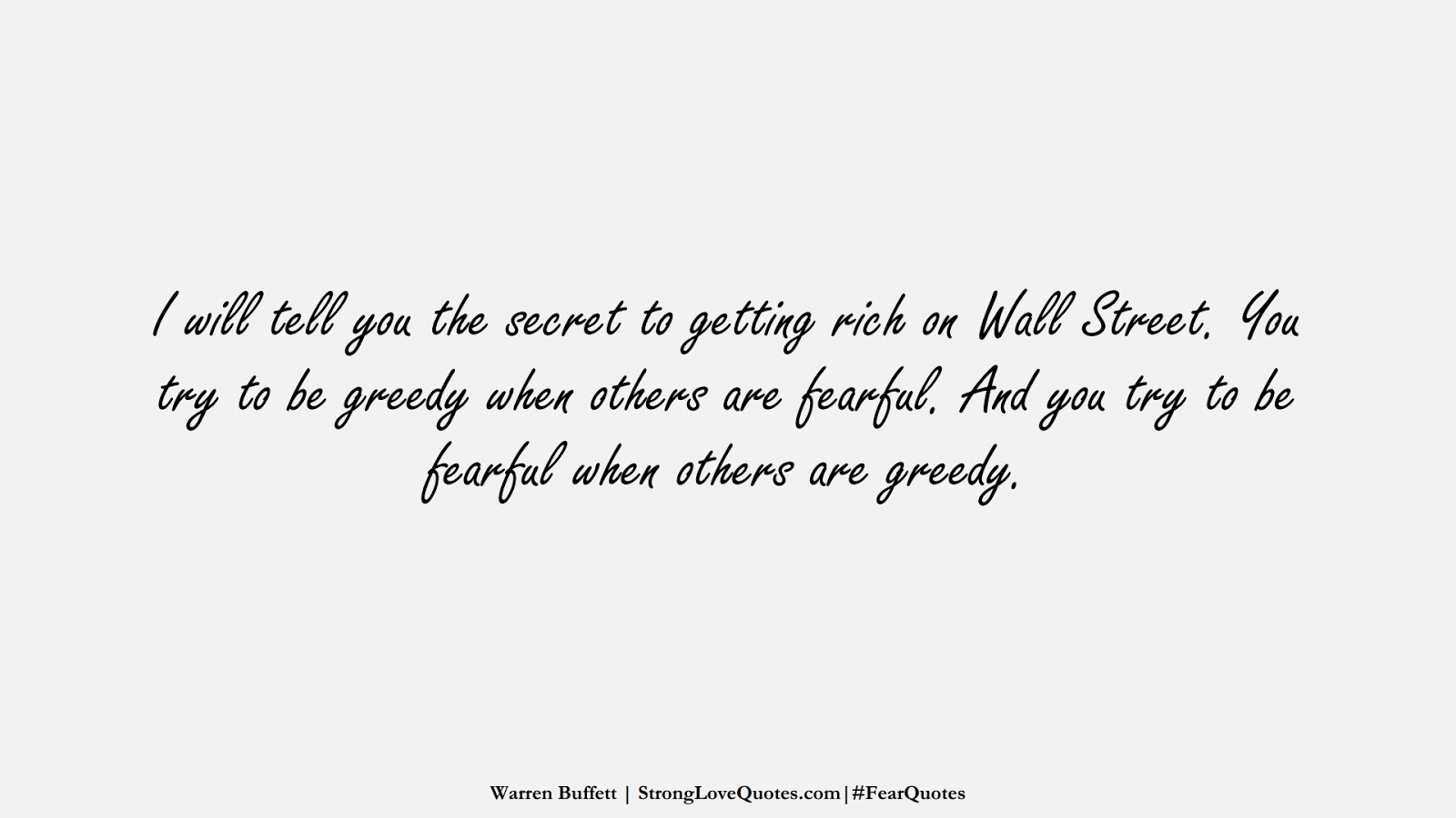 I will tell you the secret to getting rich on Wall Street. You try to be greedy when others are fearful. And you try to be fearful when others are greedy. (Warren Buffett);  #FearQuotes