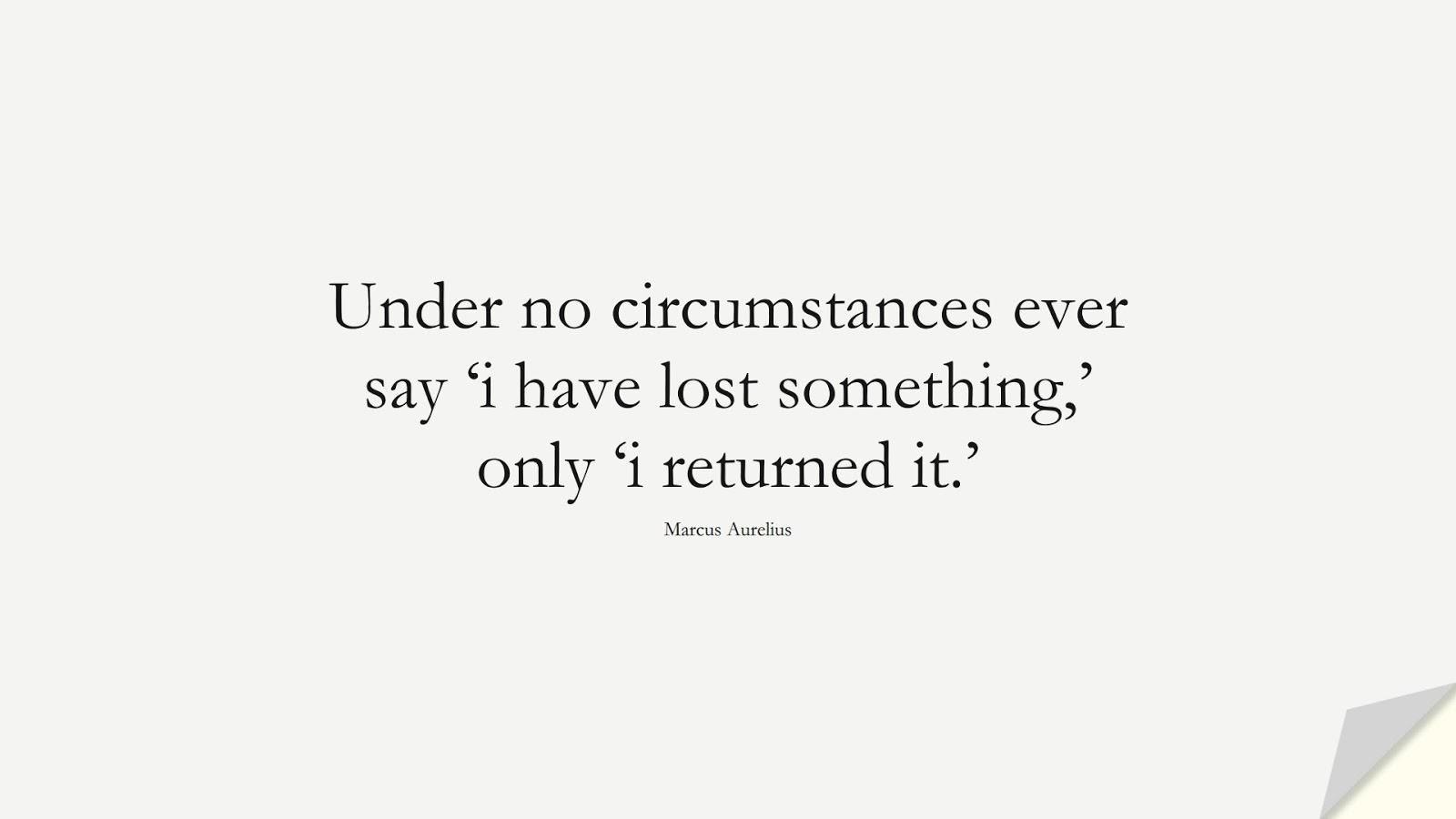Under no circumstances ever say 'i have lost something,' only 'i returned it.' (Marcus Aurelius);  #MarcusAureliusQuotes