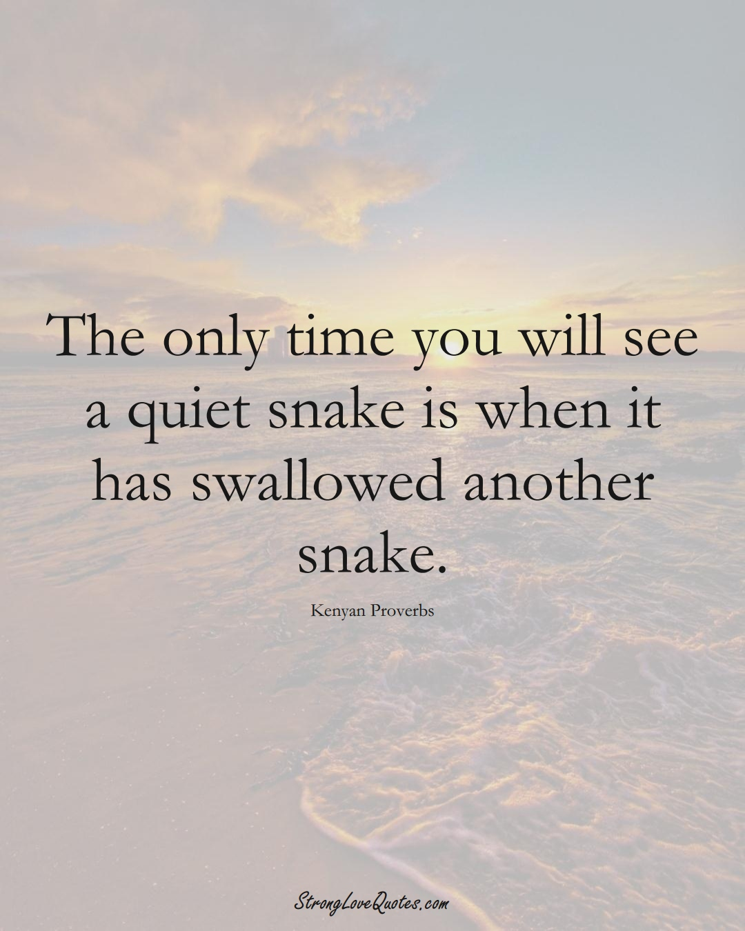 The only time you will see a quiet snake is when it has swallowed another snake. (Kenyan Sayings);  #AfricanSayings