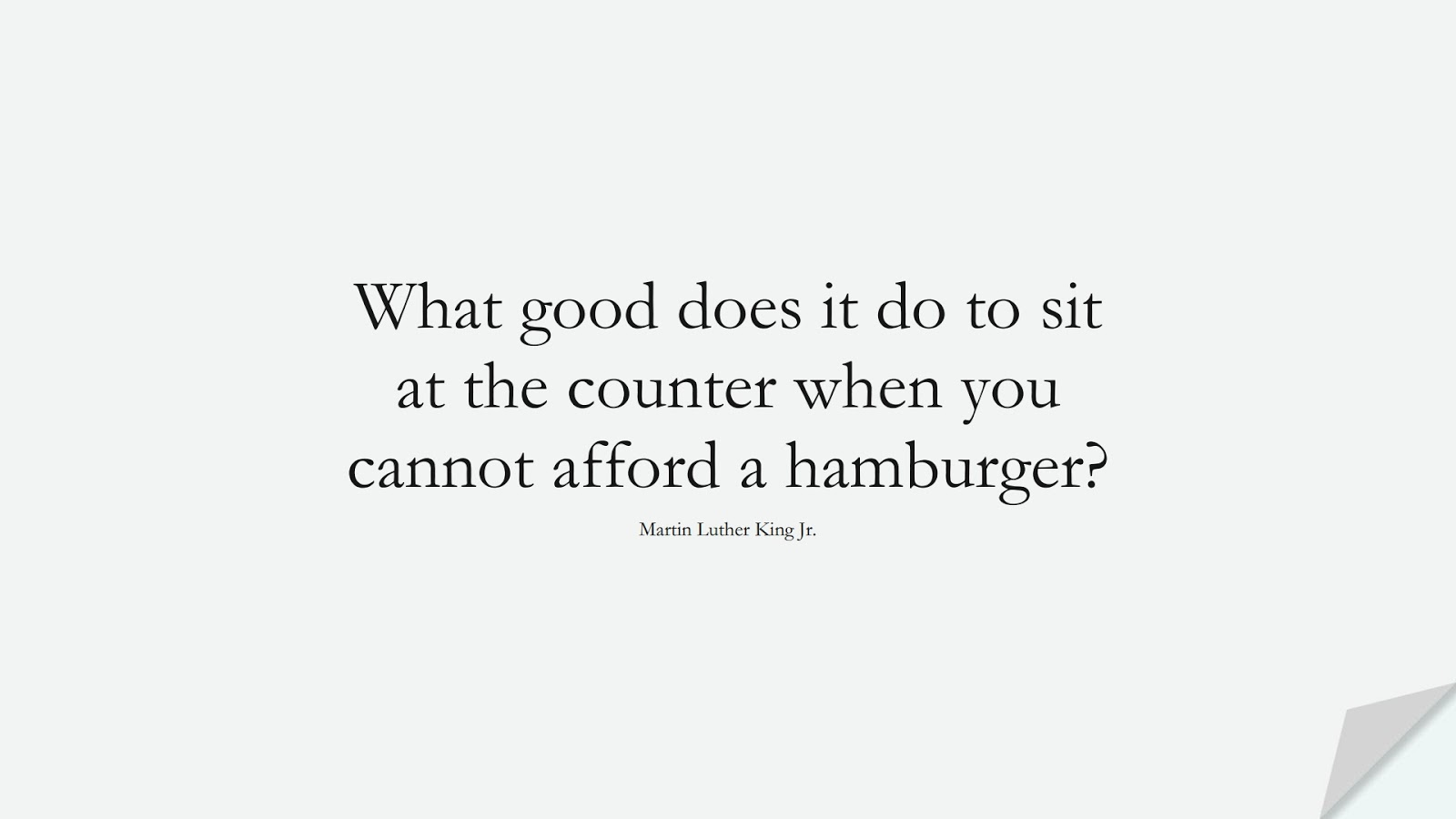 What good does it do to sit at the counter when you cannot afford a hamburger? (Martin Luther King Jr.);  #MartinLutherKingJrQuotes