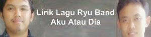 Lirik Lagu Ryu Band - Aku Atau Dia