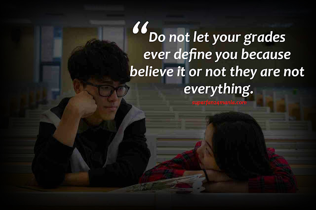 Do not let your grades ever define you because believe it or not they are not everything.