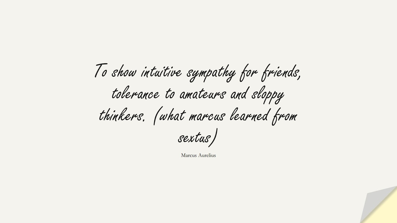 To show intuitive sympathy for friends, tolerance to amateurs and sloppy thinkers. (what marcus learned from sextus) (Marcus Aurelius);  #MarcusAureliusQuotes