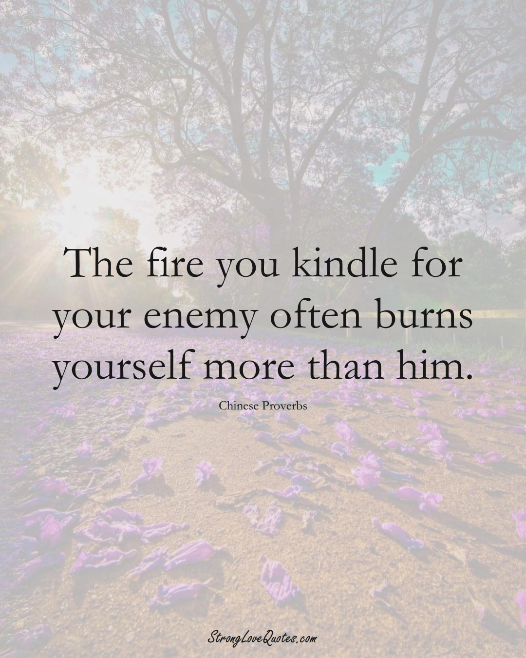 The fire you kindle for your enemy often burns yourself more than him. (Chinese Sayings);  #AsianSayings
