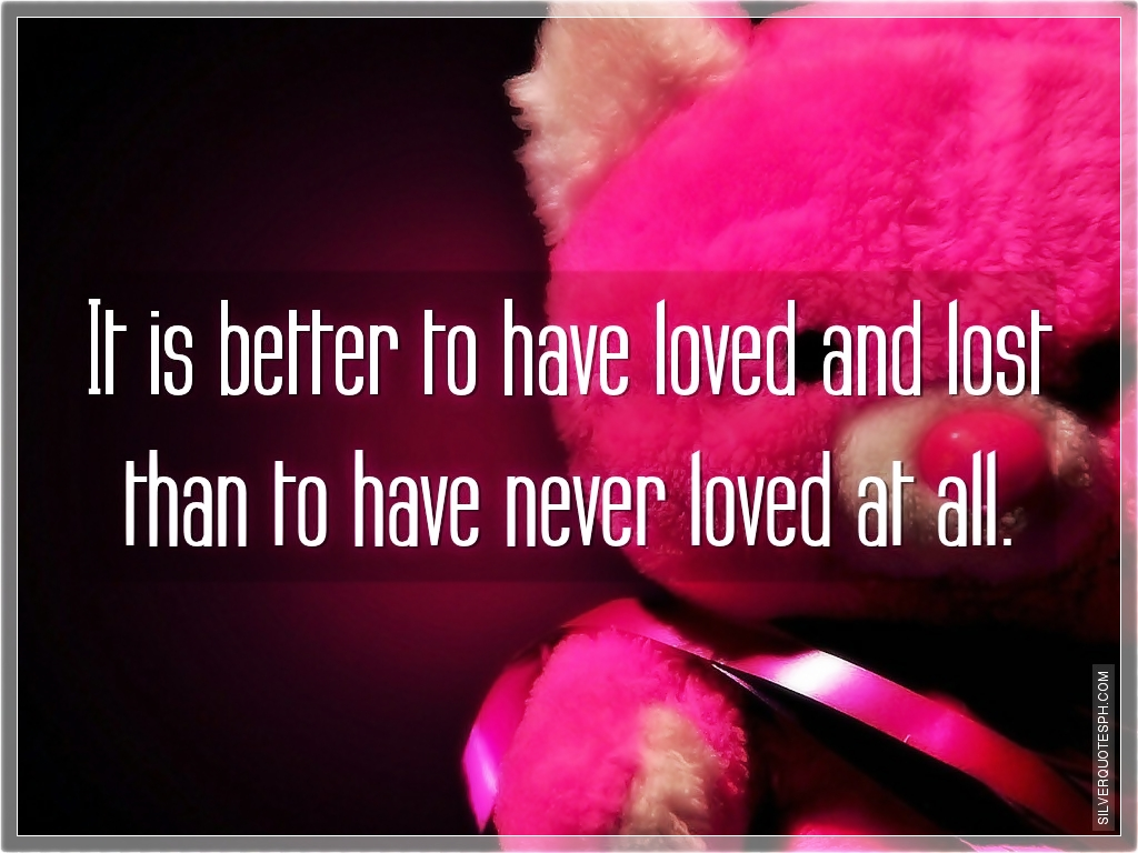 To Have Loved And Lost Quotes: It Is Better To Have Loved And Lost Than To Have Never