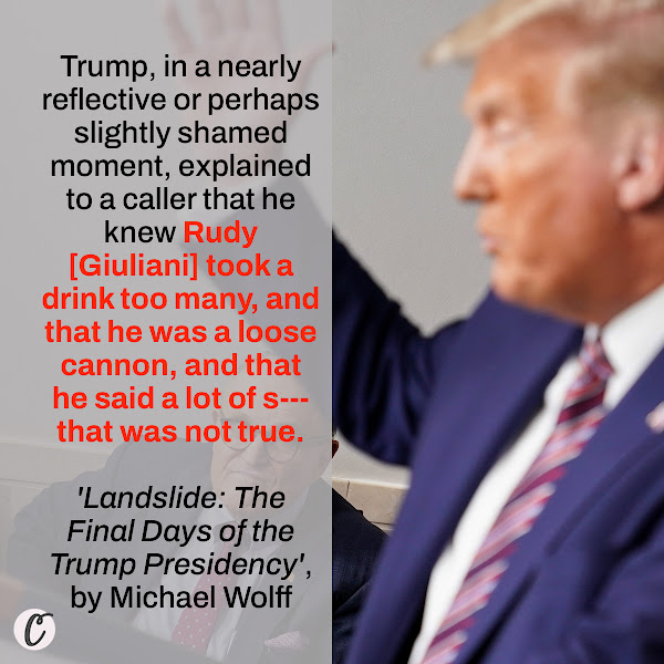 Trump, in a nearly reflective or perhaps slightly shamed moment, explained to a caller that he knew Rudy [Giuliani] took a drink too many, and that he was a loose cannon, and that he said a lot of s--- that was not true. — 'Landslide: The Final Days of the Trump Presidency', by Michael Wolff
