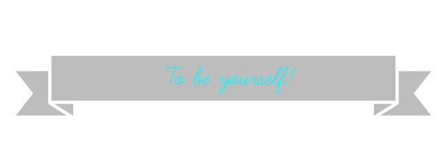 To be yourself!