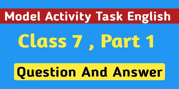 সপ্তম শ্রেণির ইংরেজি মডেল অ্যাক্টিভিটি টাস্ক পার্ট 1 । Model Activity Task English Class 7 Question And Answer Part 1 ।