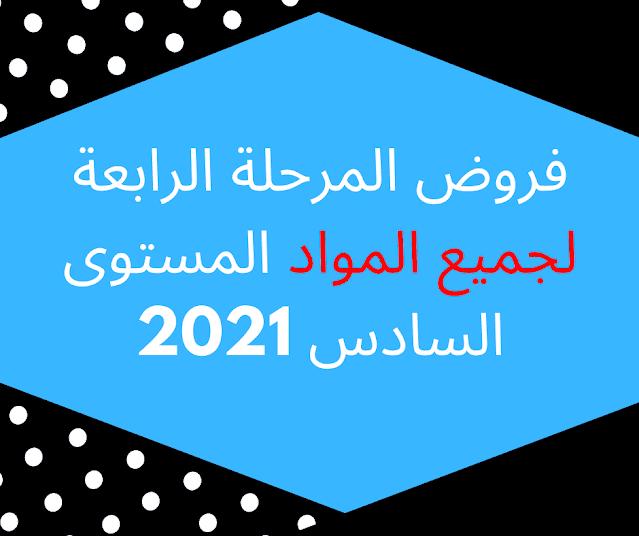 فروض المرحلة الرابعة لجميع المواد المستوى السادس 2021
