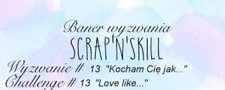 http://scrapandskill.blogspot.com/2017/01/wyzwanie-kocham-cie-jak.html