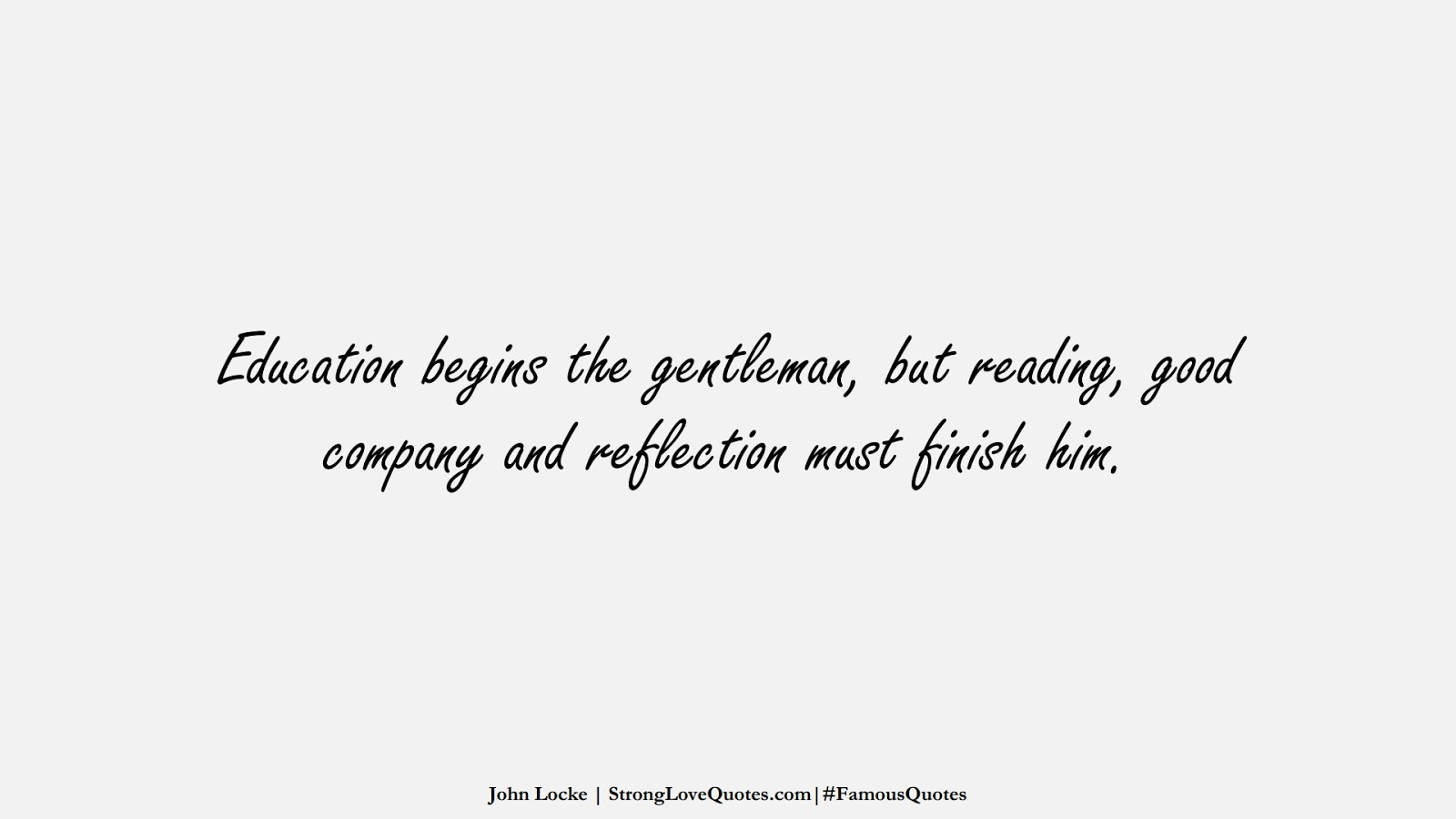 Education begins the gentleman, but reading, good company and reflection must finish him. (John Locke);  #FamousQuotes