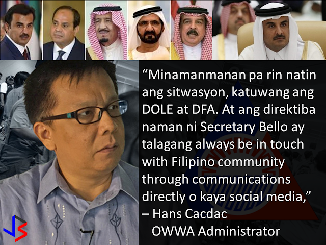 "Amid the widening diplomatic rift between Qatar and its neighbors, the majority of over 200,000 Filipinos in the gulf state are deciding to stay. This was according to Overseas Workers Welfare Administration (OWWA) administrator Hans Leo Cacdac in a statement given last Saturday.  When asked if there are OFWs who wanted to go home following the ongoing diplomatic crisis affecting Qatar, Cacdac replied ""None. We do not yet have those kinds of notice or even insinuations. And of course, I said we are ready for whomever it may be.""  Cacdac said the situation in Qatar remains normal, noting that the OWWA is constantly in touch with Filipinos workers.  ""We are constantly observing the situation, along with DOLE (Department of Labor and Employment) and DFA (Department of Foreign Affairs). And the directive of Secretary Bello is to always be in touch with the Filipino community through direct communications or via social media or by whatever means,"" Cacdac said.  ""Based on our conversations and information gathering, the situation is so far normalizing, not as tension-filled compared to the day when the news broke out. But nevertheless, we are not letting our guard down. We know the situation is serious, although there is a chance that this will be resolved, we will not let go until things are resolved,"" he added.  On June 5, Saudi Arabia, Egypt, the United Arab Emirates and Bahrain announced the severance of diplomatic ties with Qatar, over allegations that it is supporting terrorism.  The initial shock of the announcement sent many residents swarming grocery stores in hopes of stockpiling food. Many food delivery trucks, construction supplies and other imported goods remain idle along the Saudi-Qatari border due to the closure by Saudi Arabia - the only country sharing a land border with Qatar.  Qatar's debt-rating was downgraded by one notch from AA to AA- as the Qatari riyal fell to an 11-year low. Qatar's stocks market plunged 7.3% to their lowest level in more than a year and has plummeted 9.7%in the past 3 days.  The long term risk to residents is of course food security. Nearly 80% of Qatar's food requirements come from Gulf Arab neighbors, with only 1% being produced domestically. Even imports from outside the Gulf states usually crossing the now closed land border with Saudi Arabia.  But the Qatari Government is not worried and they are allaying the public fears about food shortage citing plentiful stocks as well as pledges from Turkey and Iran to ship food and water supplies.  Labor Secretary Bello suspended the deployment of OFWs to Qatar following news on the diplomatic crisis. The next day, the Labor secretary partially lifted the ban, allowing returning OFWs to Qatar but stopping newly-hired Filipinos from leaving.  Meanwhile, Cacdac said that the lifting of moratorium on the deployment of OFWs depends on the situation in Qatar. ""Well of course the decision is with the Labor Secretary, but the basis, as far as I know, is to assure the welfare of OFWs, which means its also related to the improvement of the situation,"" he said.  He added that OFWs who were not able to leave for Qatar should not worry because DOLE has its ""Assist WELL program."" The Assist WELL program provides comprehensive welfare, employment, legal, and livelihood assistance to OFWs."