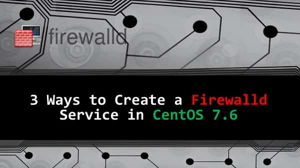 3 Ways to Create a Custom Firewalld Service in CentOS 7.6