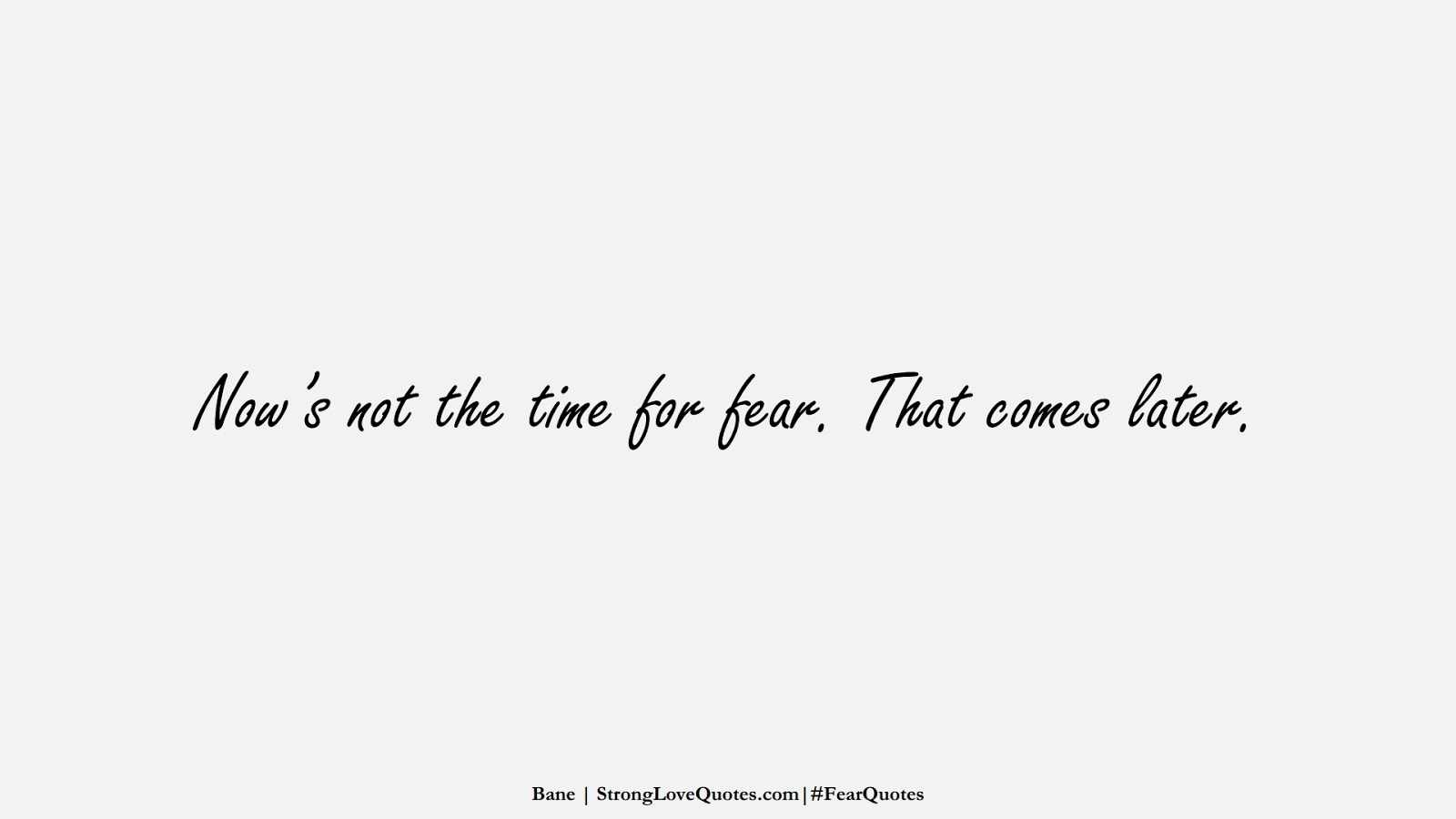 Now's not the time for fear. That comes later. (Bane);  #FearQuotes