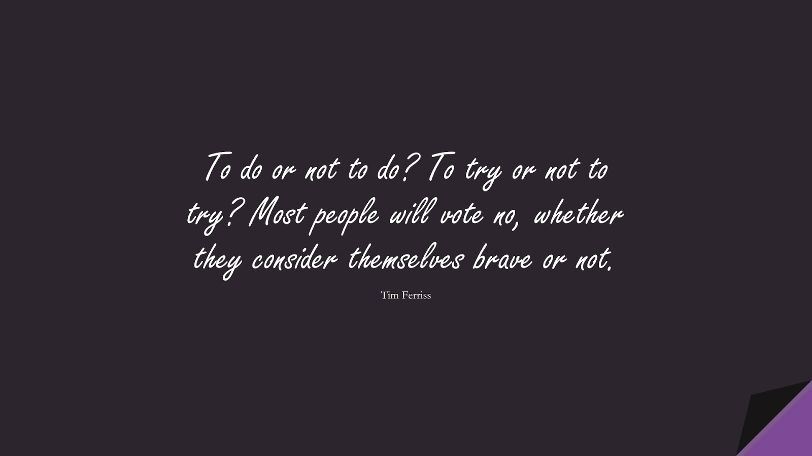 To do or not to do? To try or not to try? Most people will vote no, whether they consider themselves brave or not. (Tim Ferriss);  #TimFerrissQuotes