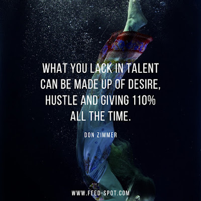 What you lack in talent can be made up of desire, hustle and giving 110% all the time. __ Don Zimmer