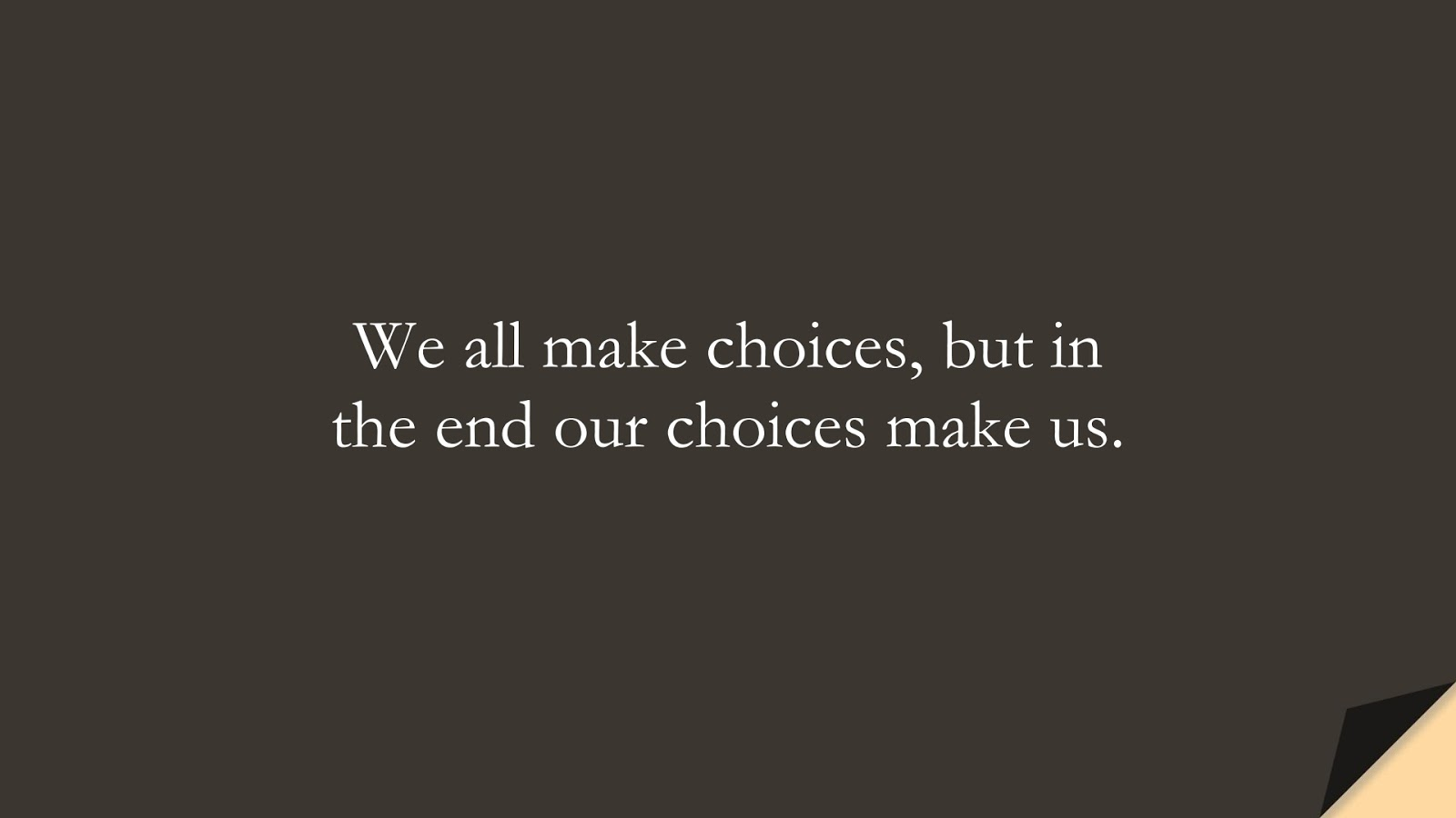 We all make choices, but in the end our choices make us.FALSE