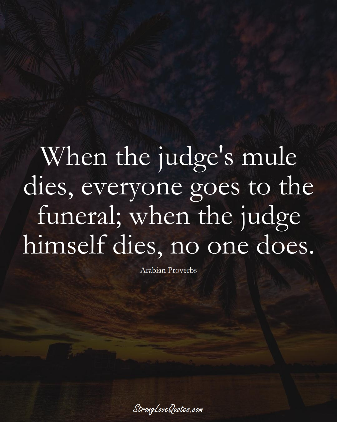 When the judge's mule dies, everyone goes to the funeral; when the judge himself dies, no one does. (Arabian Sayings);  #aVarietyofCulturesSayings