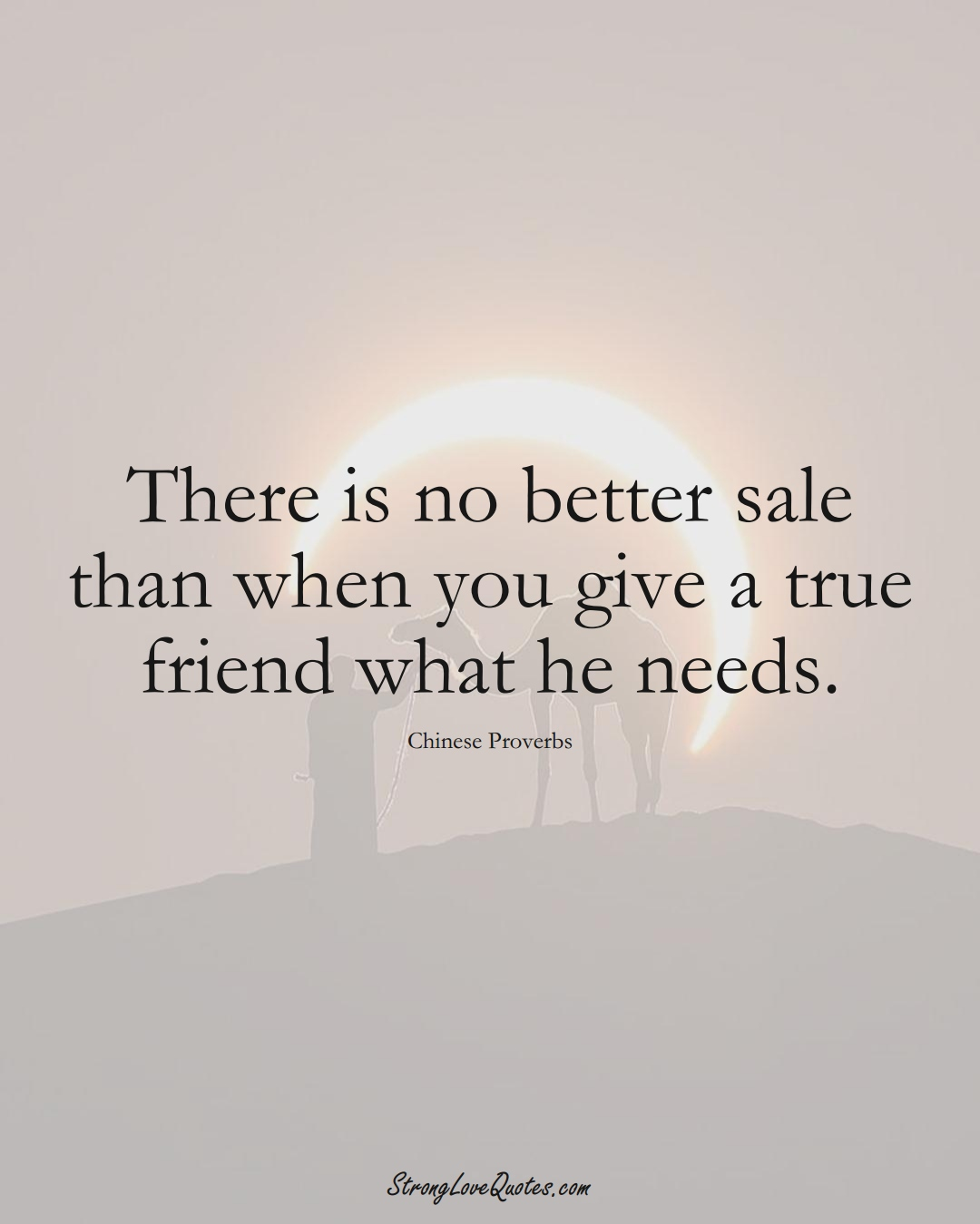 There is no better sale than when you give a true friend what he needs. (Chinese Sayings);  #AsianSayings
