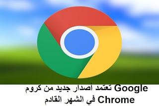 Google تعتمد أصدار جديد من كروم Chrome في الشهر القادم
