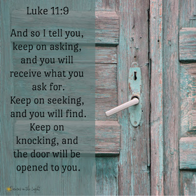 And so I tell you, keep on asking, and you will receive what you ask for. Keep on seeking, and you will find. Keep on knocking, and the door will be opened to you. Luke 11:9