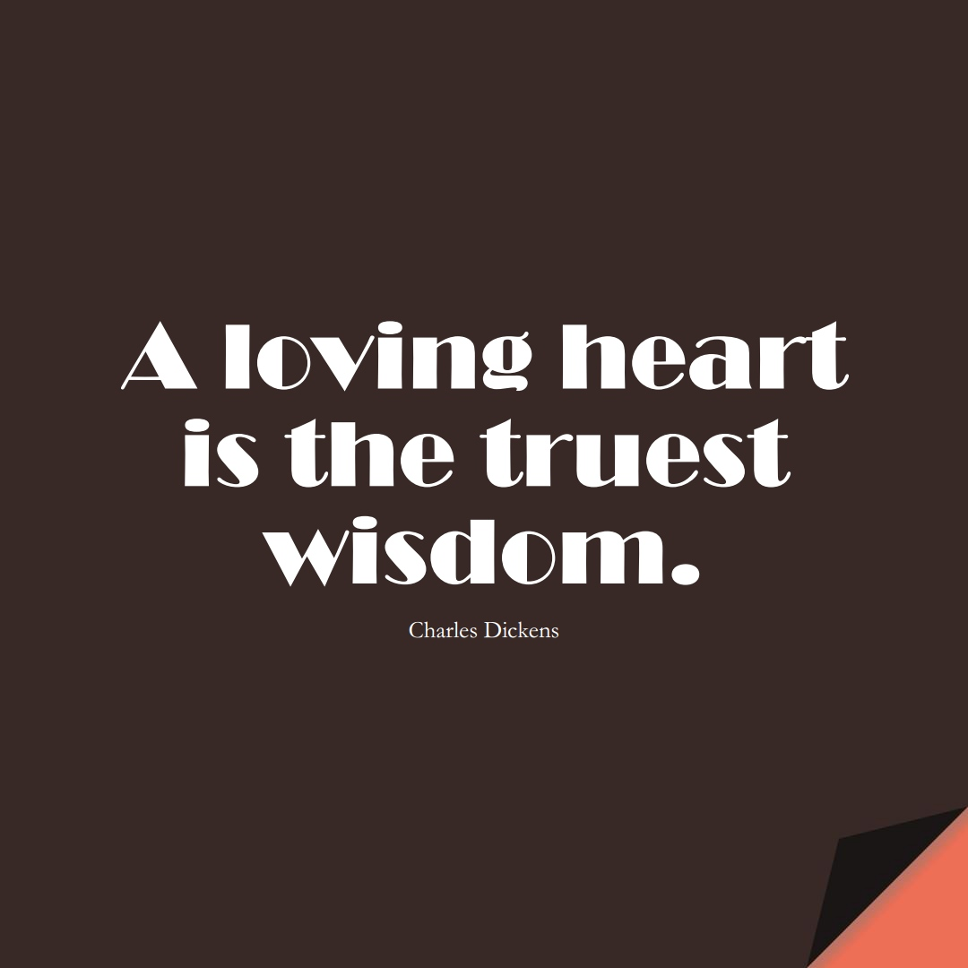 A loving heart is the truest wisdom. (Charles Dickens);  #InspirationalQuotes