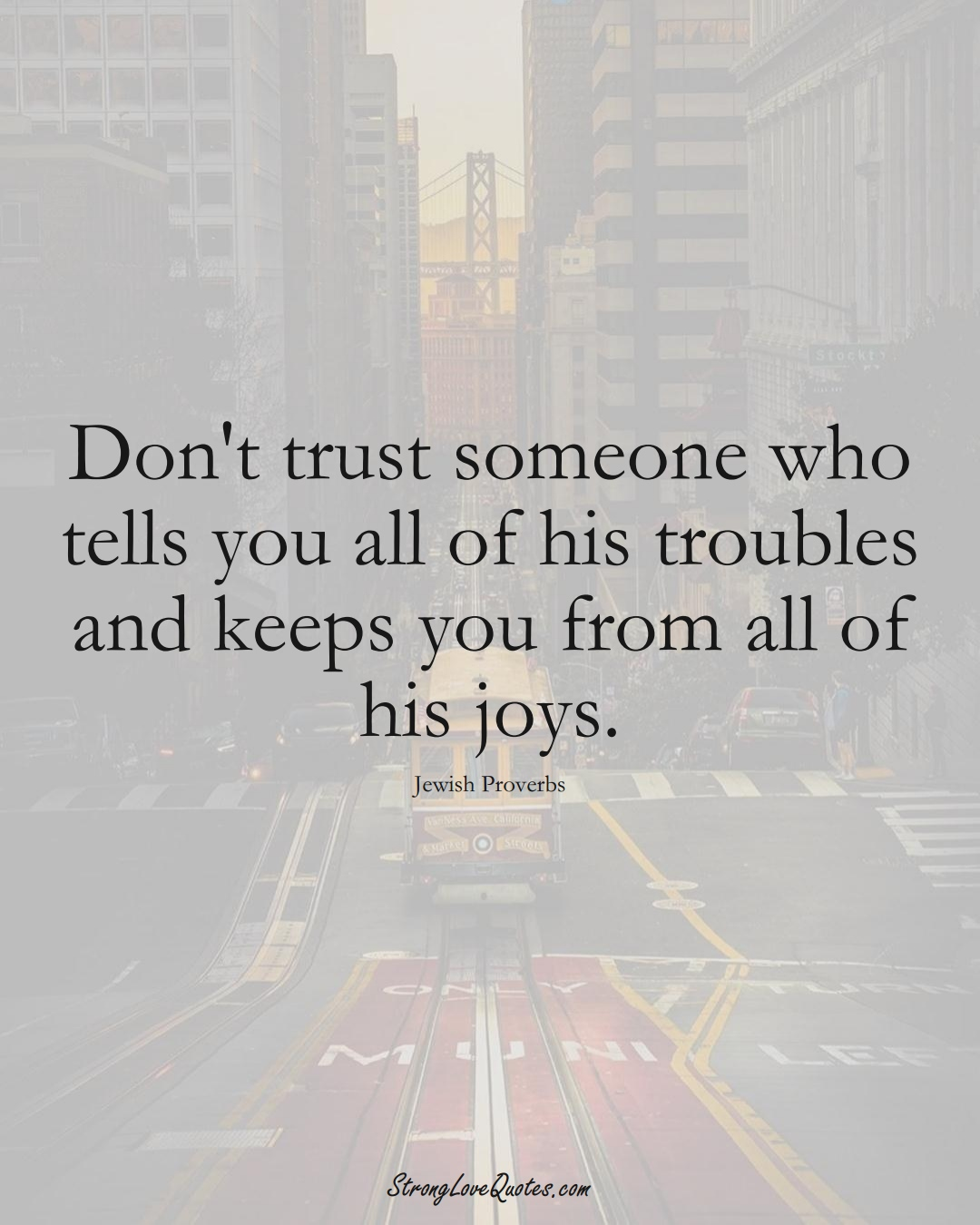 Don't trust someone who tells you all of his troubles and keeps you from all of his joys. (Jewish Sayings);  #aVarietyofCulturesSayings