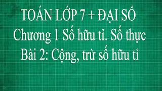Toán lớp 7 Bài 2 Cộng, trừ số hữu tỉ Chương 1 Số Hữu tỉ SốThực thầy lợi toán đại số lớp 7 tập 1