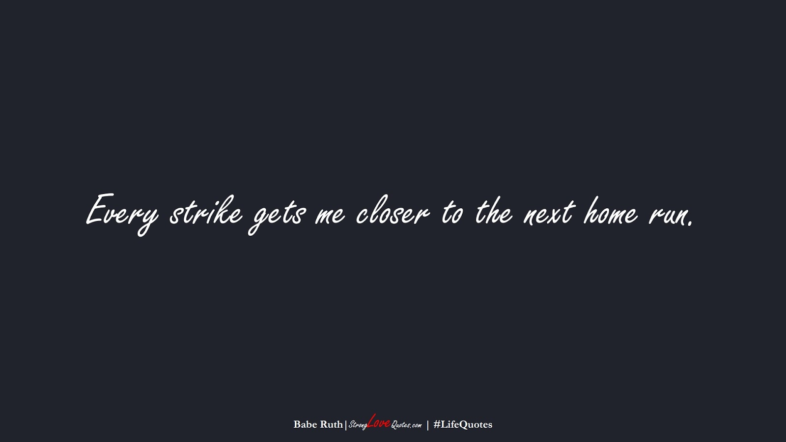 Every strike gets me closer to the next home run. (Babe Ruth);  #LifeQuotes