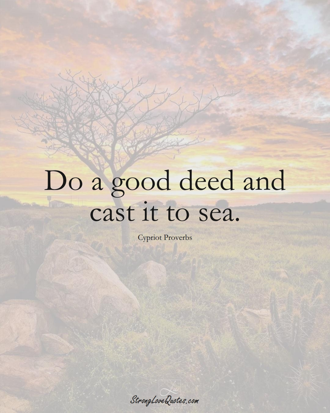 Do a good deed and cast it to sea. (Cypriot Sayings);  #MiddleEasternSayings
