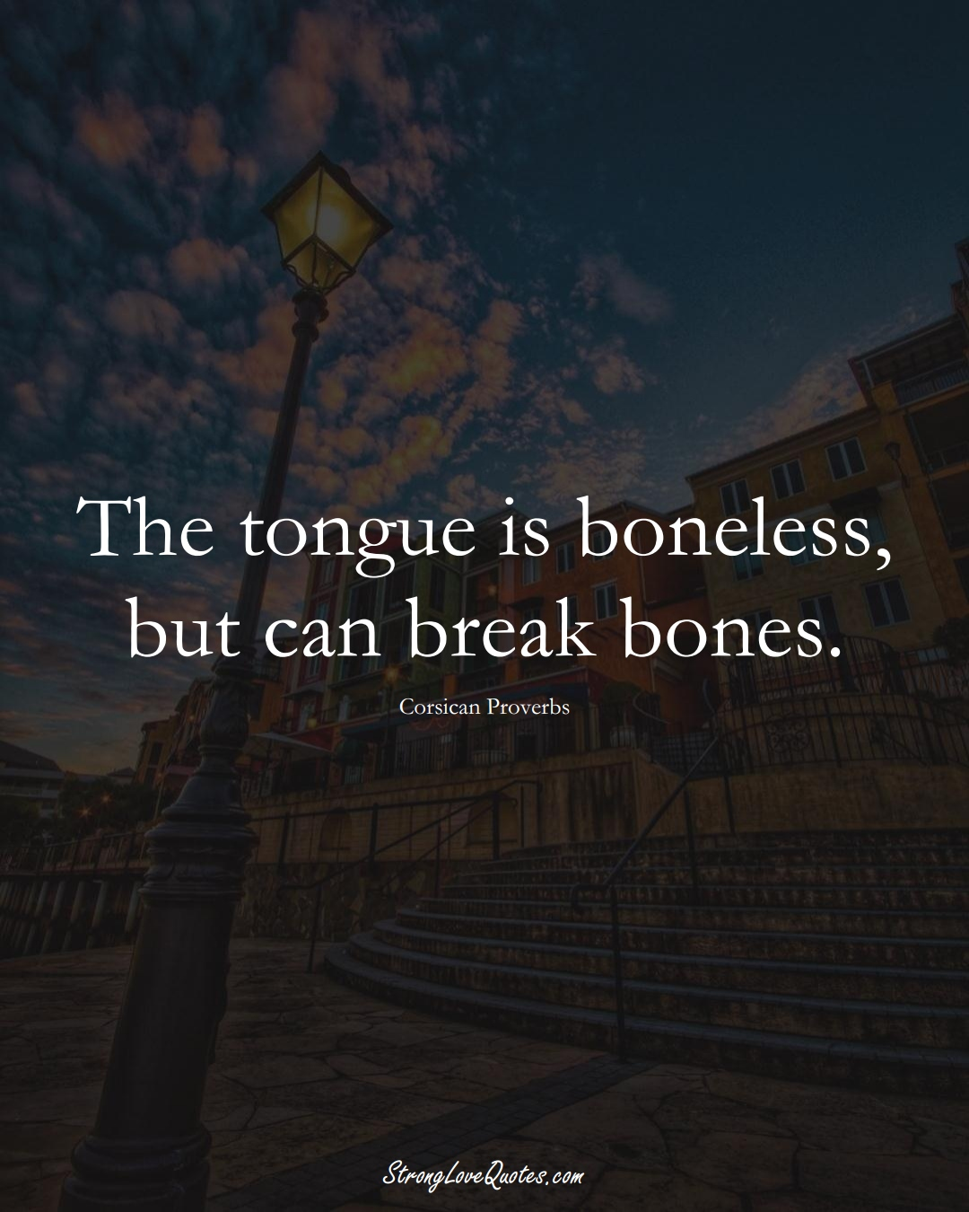 The tongue is boneless, but can break bones. (Corsican Sayings);  #EuropeanSayings