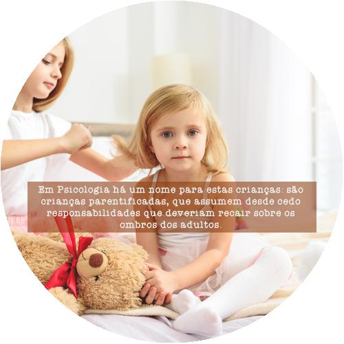 Em Psicologia há um nome para estas crianças: são crianças parentificadas, que assumem desde cedo responsabilidades que deveriam recair sobre os ombros dos adultos.