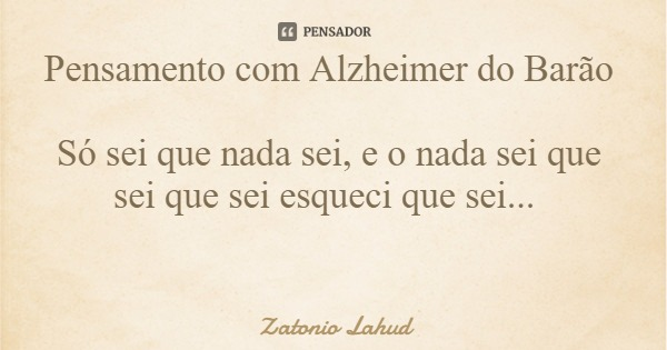 Pensamento com Alzheimer do Barão  Só sei que nada sei, e o nada sei que sei que sei esqueci que sei...  Zatonio Lahud