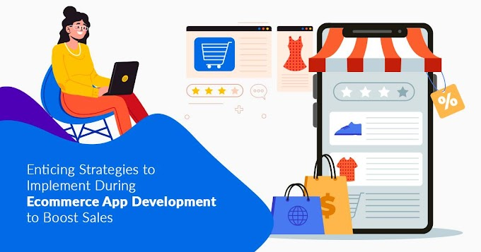 Enticing Strategies To Implement During Ecommerce App Development To Boost Sales