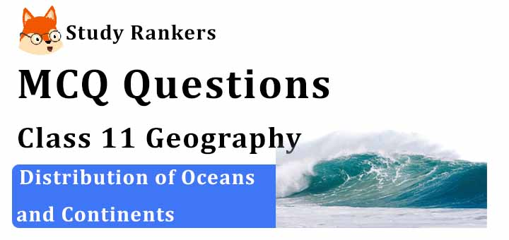 MCQ Questions for Class 11 Geography: Ch 4 Distribution of Oceans and Continents