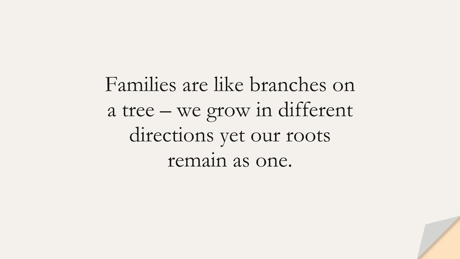 Families are like branches on a tree – we grow in different directions yet our roots remain as one.FALSE
