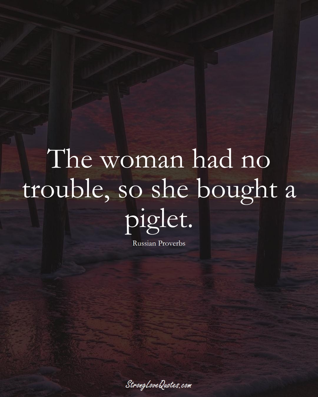 The woman had no trouble, so she bought a piglet. (Russian Sayings);  #AsianSayings