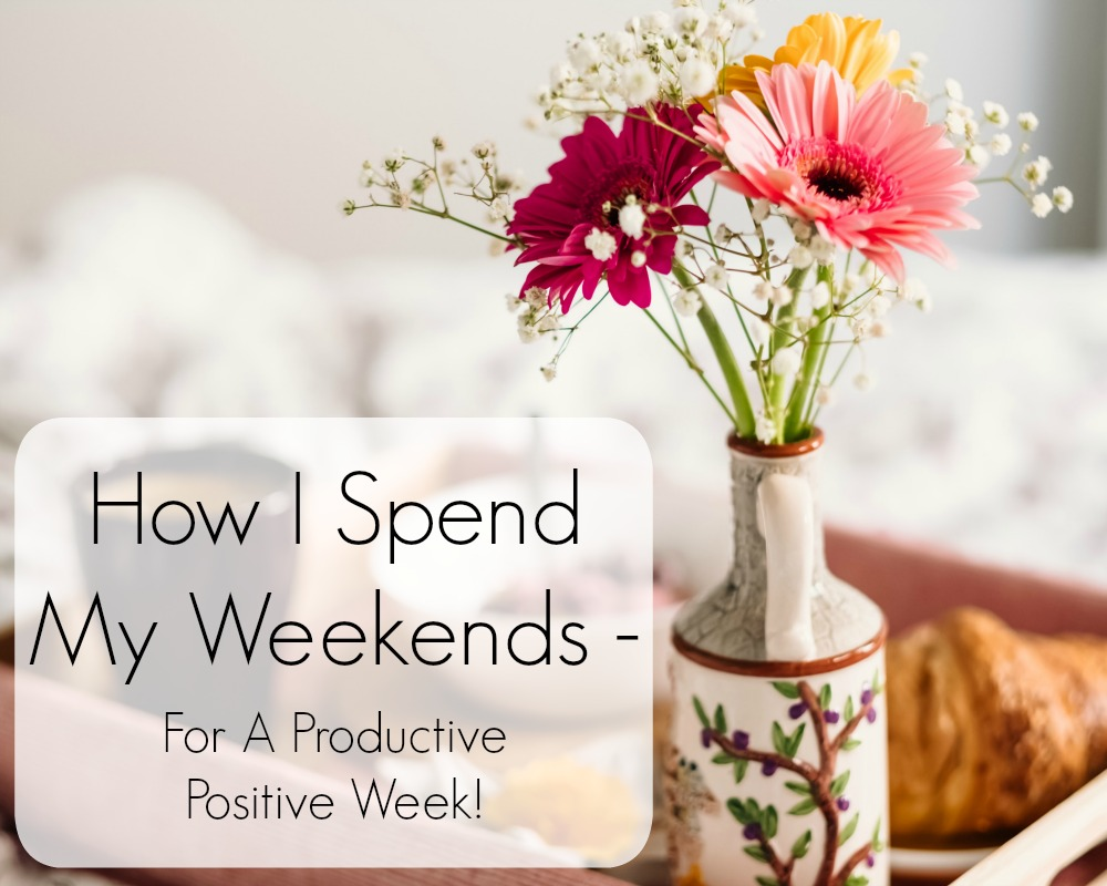 How I Spend My Weekends For A Productive Positive Week