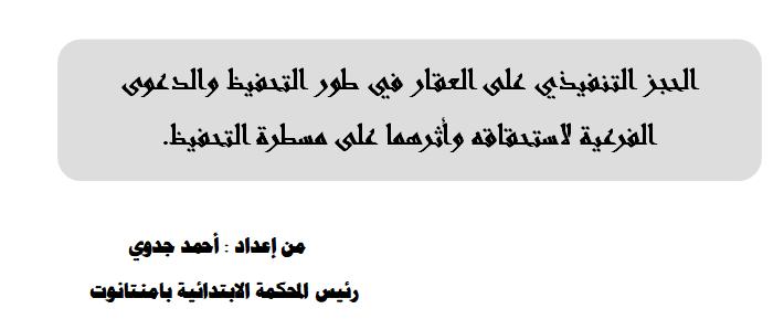 الحجز التنفيذي على العقار في طور التحفيظ والدعوى الفرعية لاستحقاقه وأثرهما على مسطرة التحفيظ.من إعداد : أحمد جدوي رئيس المحكمة الابتدائية بامنتانوت