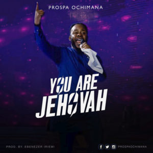 LYRICS: Prosper Ochimana - You Are Jehovah