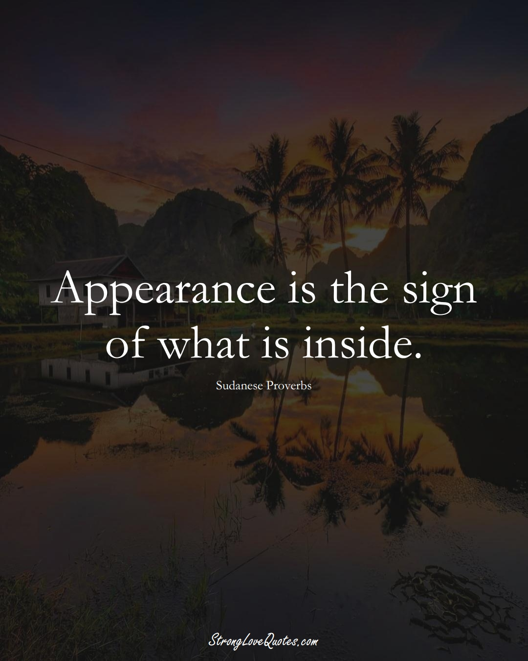 Appearance is the sign of what is inside. (Sudanese Sayings);  #AfricanSayings